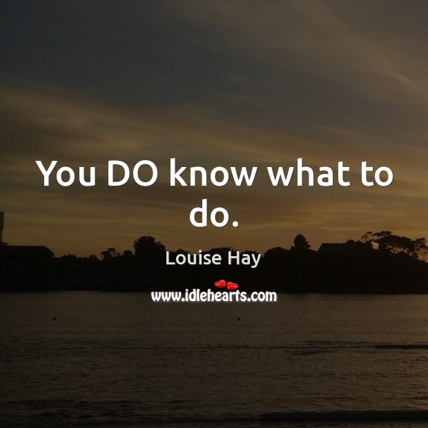 You DO know what to do. Louise Hay Picture Quote