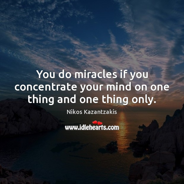 You do miracles if you concentrate your mind on one thing and one thing only. Nikos Kazantzakis Picture Quote
