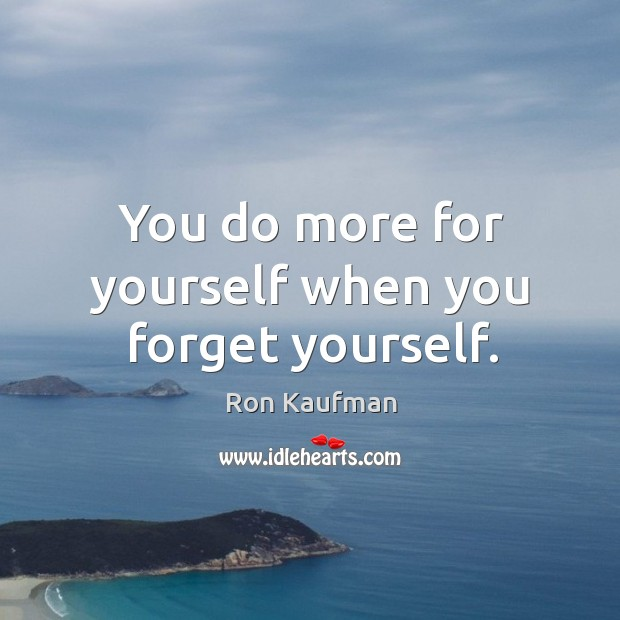 You do more for yourself when you forget yourself. Image