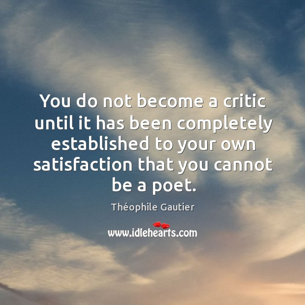You do not become a critic until it has been completely established to your own Image