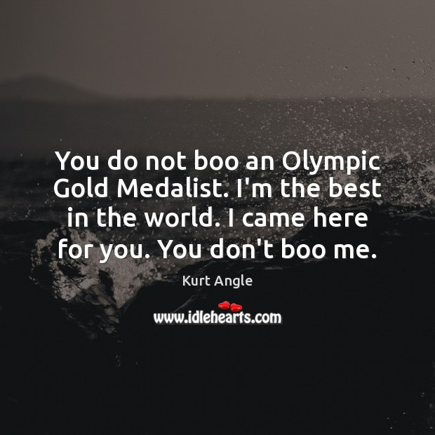 You do not boo an Olympic Gold Medalist. I'm the best in Kurt Angle Picture Quote