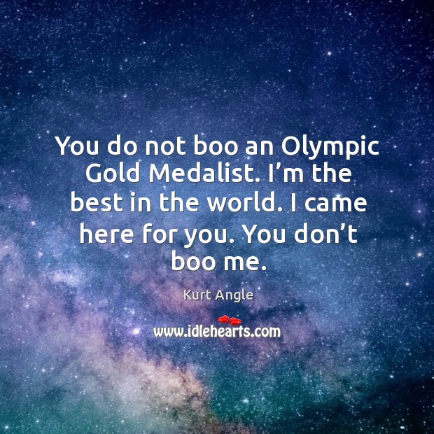 You do not boo an olympic gold medalist. I'm the best in the world. I came here for you. You don't boo me. Kurt Angle Picture Quote