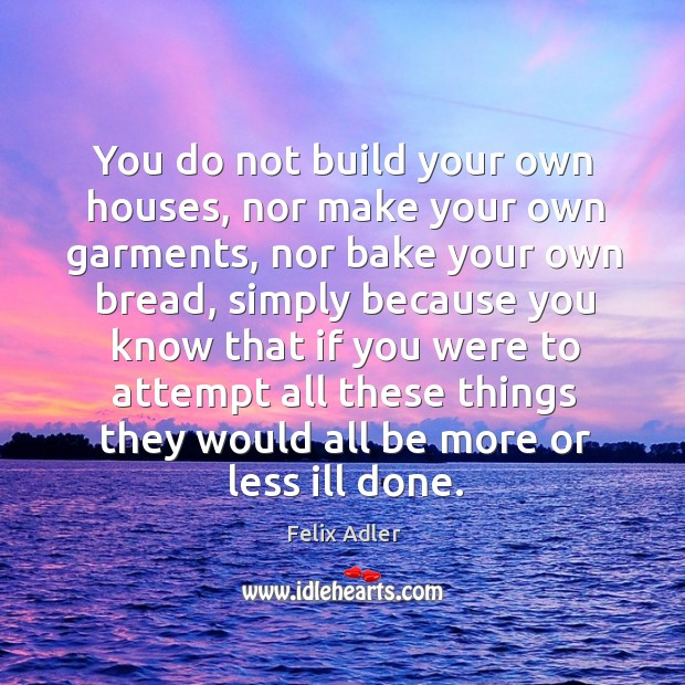You do not build your own houses, nor make your own garments, nor bake your own bread Felix Adler Picture Quote