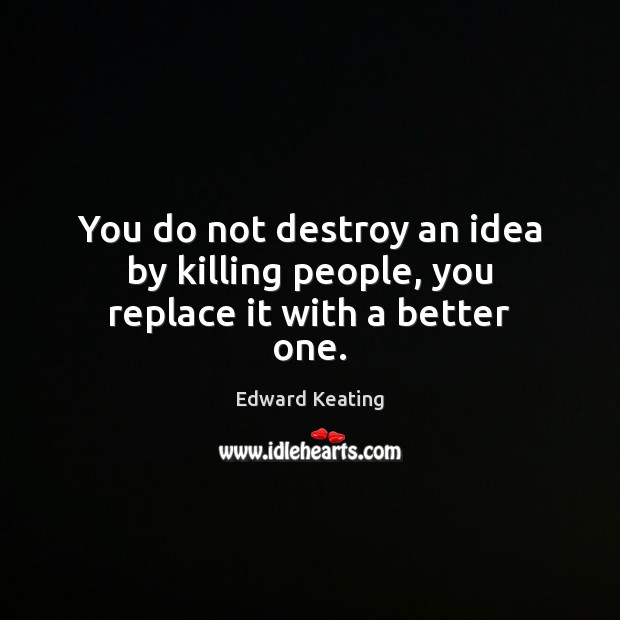 You do not destroy an idea by killing people, you replace it with a better one. Image