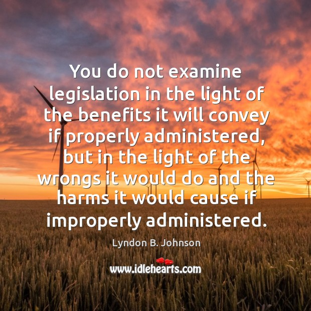 You do not examine legislation in the light of the benefits it will convey if properly administered Image