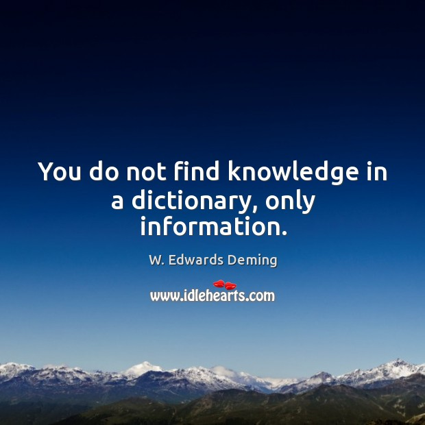 You do not find knowledge in a dictionary, only information. W. Edwards Deming Picture Quote