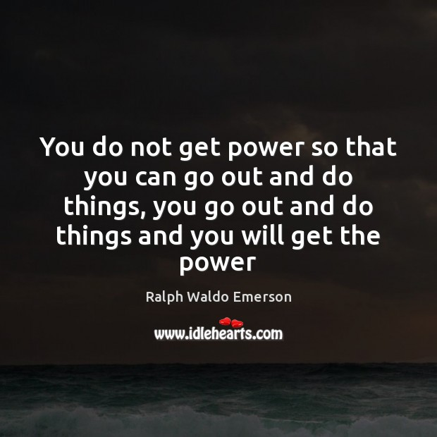 Image, You do not get power so that you can go out and