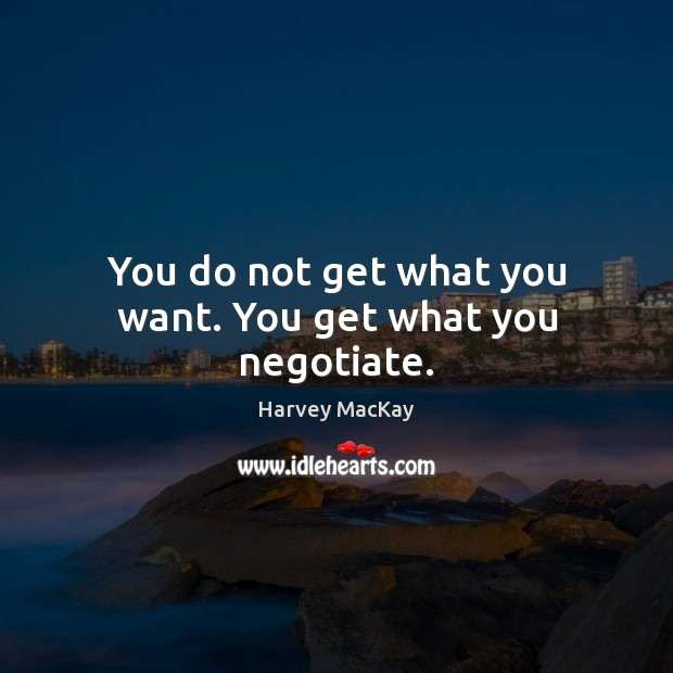 You do not get what you want. You get what you negotiate. Harvey MacKay Picture Quote