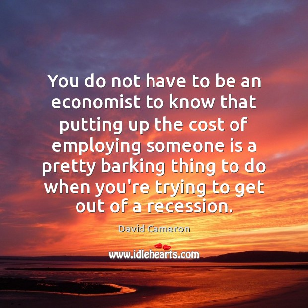 You do not have to be an economist to know that putting David Cameron Picture Quote