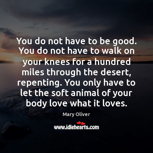 You do not have to be good. You do not have to Mary Oliver Picture Quote