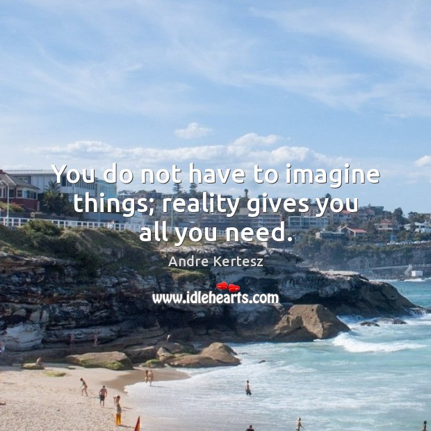 Image, You do not have to imagine things; reality gives you all you need.