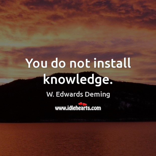 You do not install knowledge. W. Edwards Deming Picture Quote