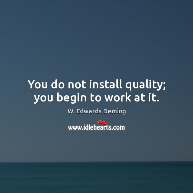 You do not install quality; you begin to work at it. W. Edwards Deming Picture Quote