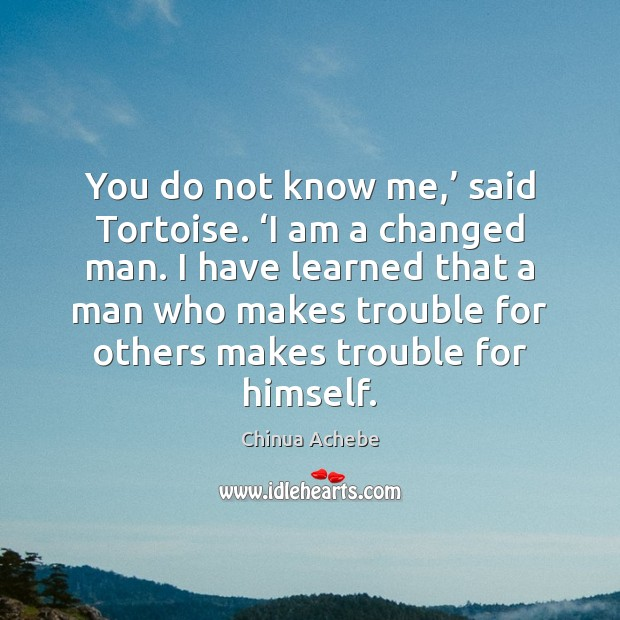 You do not know me,' said Tortoise. 'I am a changed man. Chinua Achebe Picture Quote