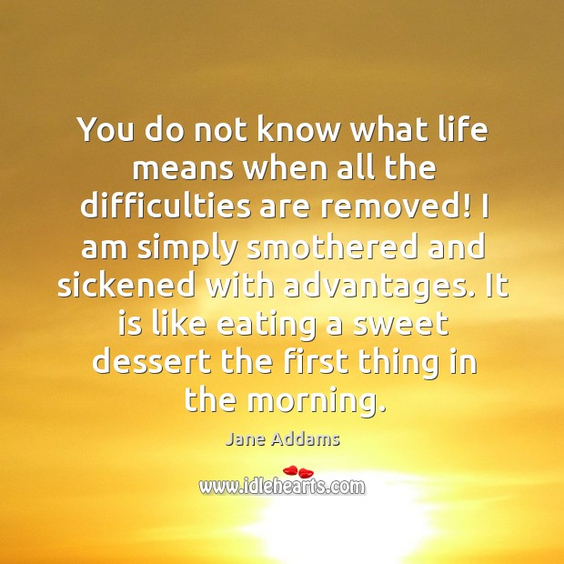 You do not know what life means when all the difficulties are removed! Image