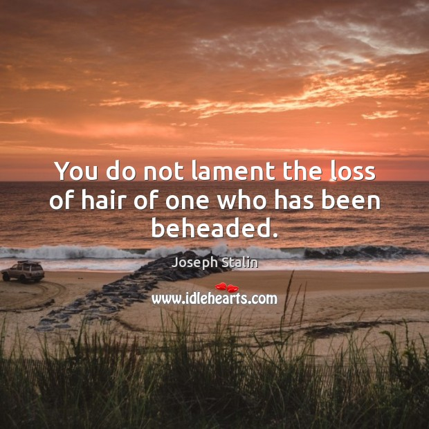 Image, You do not lament the loss of hair of one who has been beheaded.