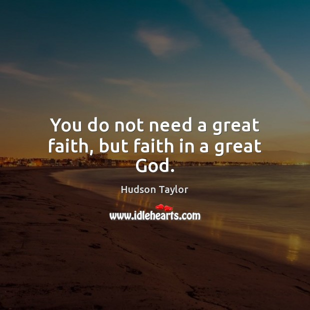 You do not need a great faith, but faith in a great God. Hudson Taylor Picture Quote