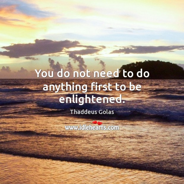 You do not need to do anything first to be enlightened. Thaddeus Golas Picture Quote