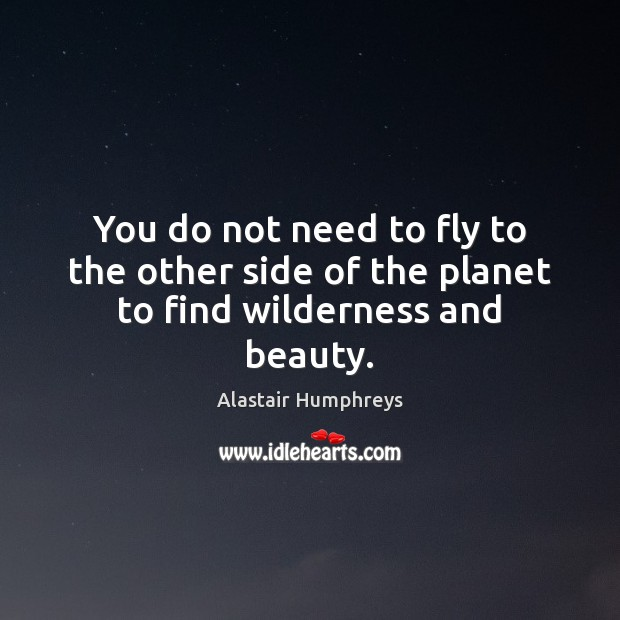Image, You do not need to fly to the other side of the planet to find wilderness and beauty.