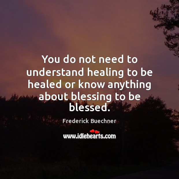 You do not need to understand healing to be healed or know Frederick Buechner Picture Quote