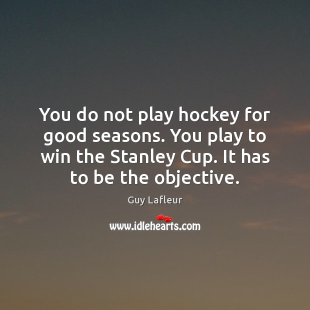 Image, You do not play hockey for good seasons. You play to win