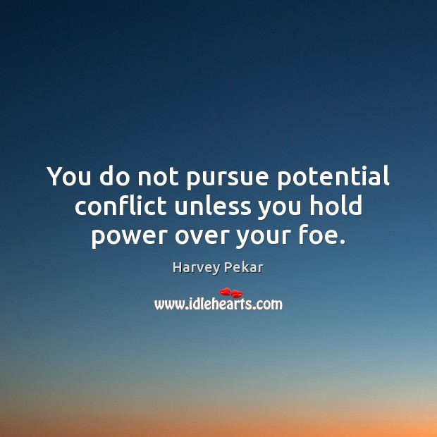 You do not pursue potential conflict unless you hold power over your foe. Harvey Pekar Picture Quote