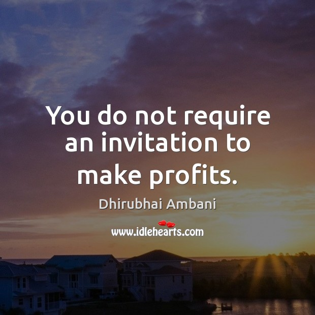 You do not require an invitation to make profits. Dhirubhai Ambani Picture Quote