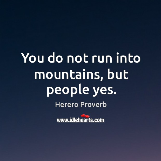 You do not run into mountains, but people yes. Herero Proverbs Image