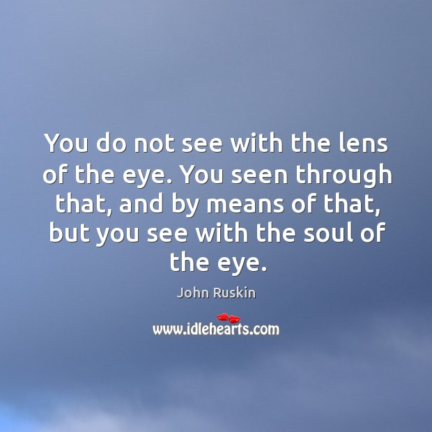 Image, You do not see with the lens of the eye. You seen