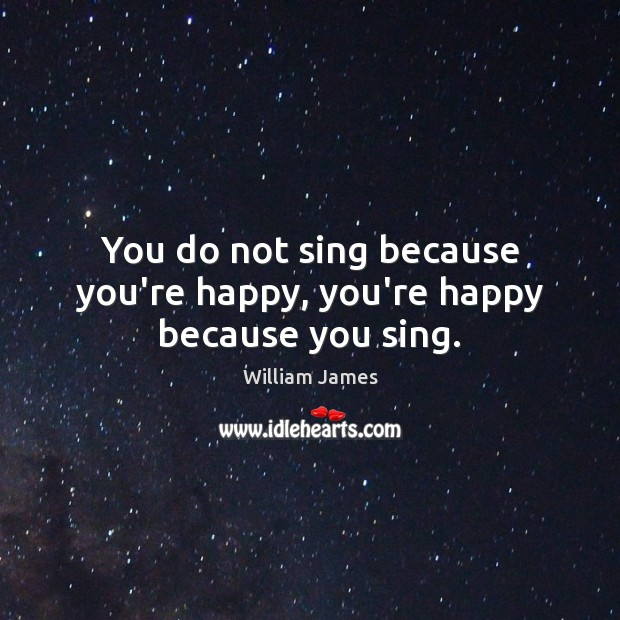 You do not sing because you're happy, you're happy because you sing. Image