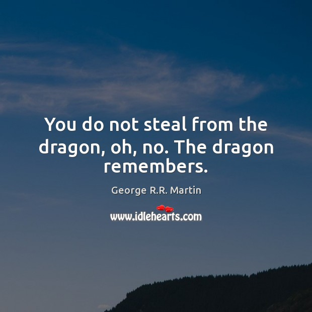You do not steal from the dragon, oh, no. The dragon remembers. George R.R. Martin Picture Quote