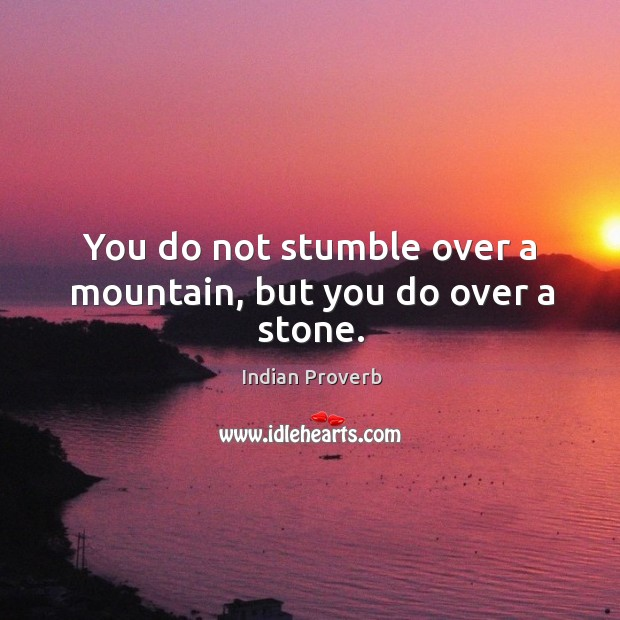 You do not stumble over a mountain, but you do over a stone. Image