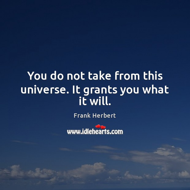 You do not take from this universe. It grants you what it will. Frank Herbert Picture Quote