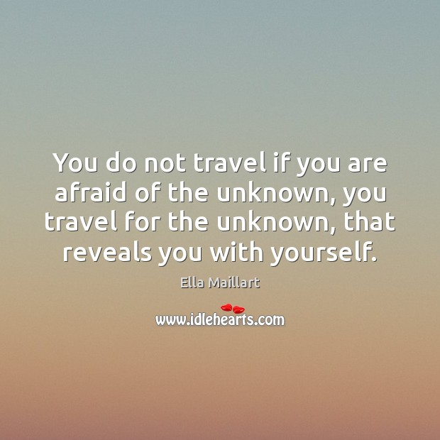 Image, You do not travel if you are afraid of the unknown, you