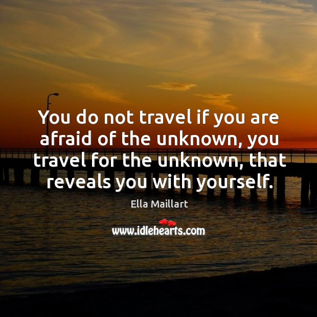 You do not travel if you are afraid of the unknown, you travel for the unknown, that reveals you with yourself. Image