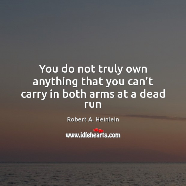 You do not truly own anything that you can't carry in both arms at a dead run Robert A. Heinlein Picture Quote