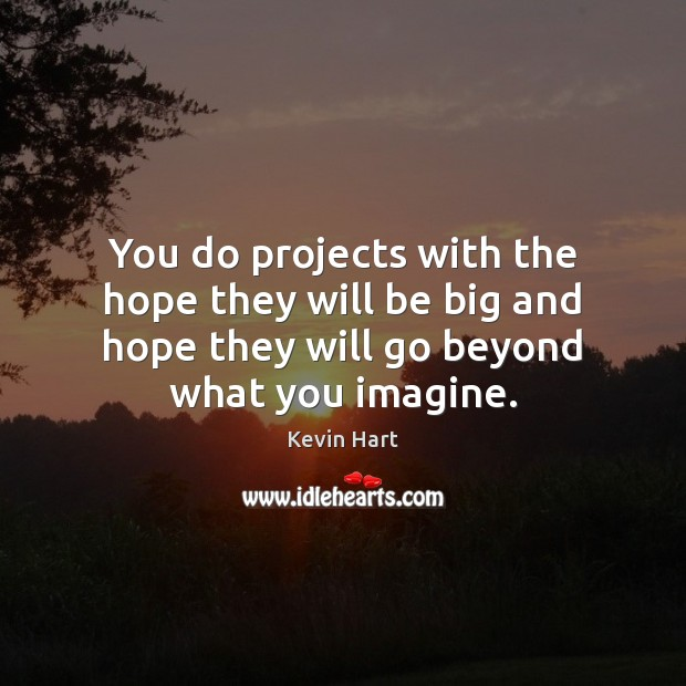 You do projects with the hope they will be big and hope Kevin Hart Picture Quote
