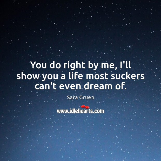 You do right by me, I'll show you a life most suckers can't even dream of. Sara Gruen Picture Quote