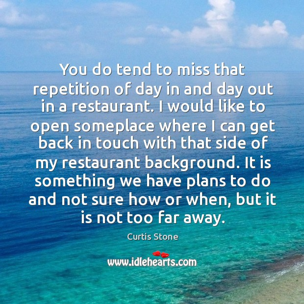 You do tend to miss that repetition of day in and day out in a restaurant. Curtis Stone Picture Quote