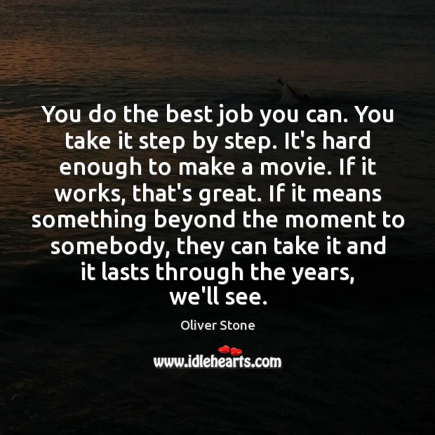 You do the best job you can. You take it step by Oliver Stone Picture Quote