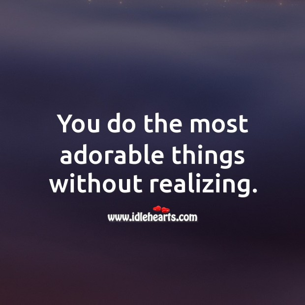 You do the most adorable things without realizing. Beautiful Love Quotes Image