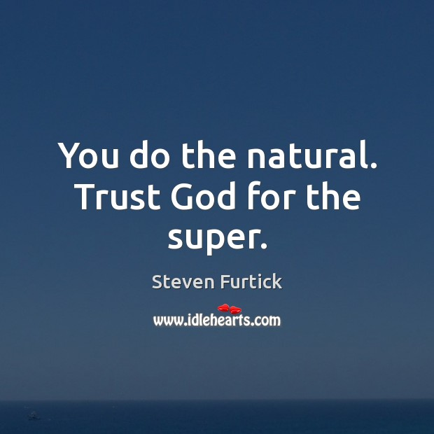 You do the natural. Trust God for the super. Steven Furtick Picture Quote
