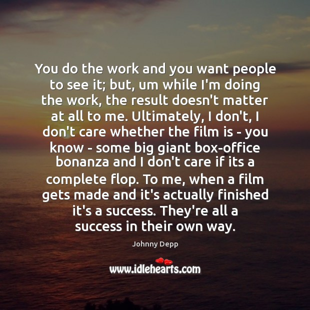 You do the work and you want people to see it; but, I Don't Care Quotes Image