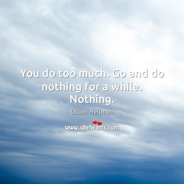 You do too much. Go and do nothing for a while. Nothing. Lillian Hellman Picture Quote