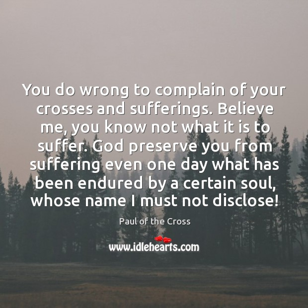 You do wrong to complain of your crosses and sufferings. Believe me, Paul of the Cross Picture Quote