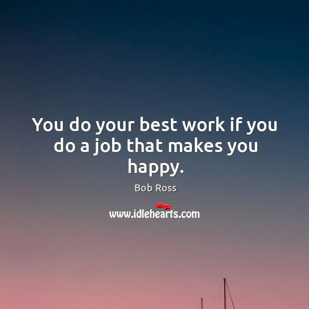 You do your best work if you do a job that makes you happy. Image