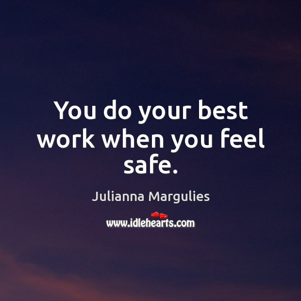You do your best work when you feel safe. Julianna Margulies Picture Quote