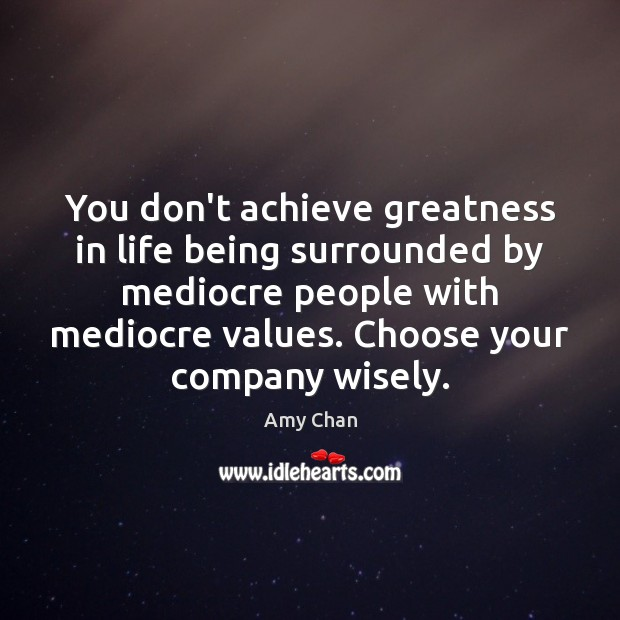 Image, You don't achieve greatness in life being surrounded by mediocre people with