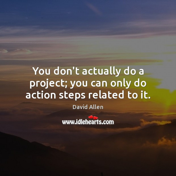 You don't actually do a project; you can only do action steps related to it. David Allen Picture Quote