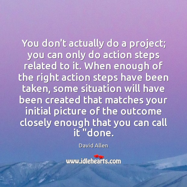 You don't actually do a project; you can only do action steps David Allen Picture Quote
